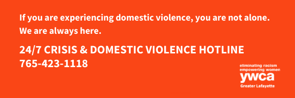 If you are experiencing domestic violence, you are not alone. We are always here. 24/7 crisis & domestic violence holtine: 765-423-1118