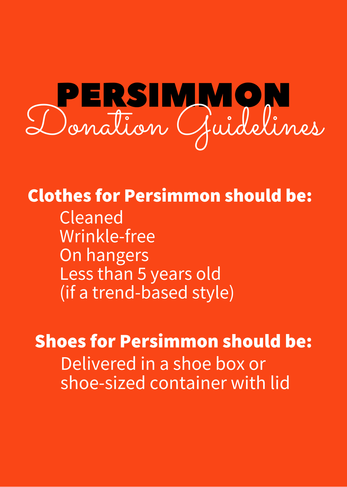 "Orange background with black and white text: ""Persimmon Donation Guidelines: Clothes for persimmon s hould be cleaned, wrinkle-free, on hangers, and less than 5 years old (if a trend-based style). Shoes for persimmon should be delivered in a shoe box for shoe-sized container with lid."