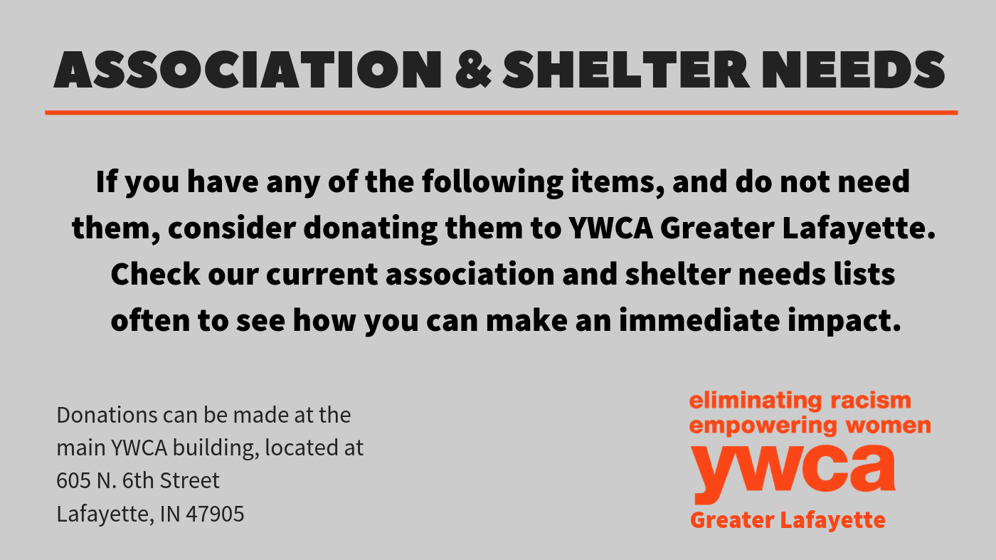 If you have any of the following items, and do not need them, consider donating them to YWCA Greater Lafayette. Check our current association and shelter current needs lists often to see how you can make an immediate impact.