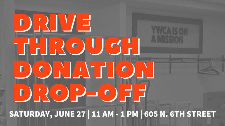 Grey tinted photo of clothing racks as the background, with a headline that says Drive through Donation Drop-off, Saturday June 27 | 11 am - 1 pm | 605 N. 6th Street
